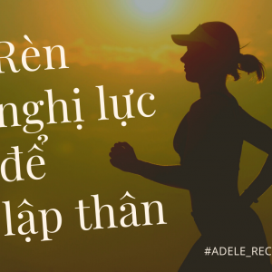 Rèn nghị lực để lập thân - Adele Doan Blog