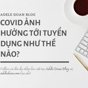 Covid ảnh hưởng tới thị trường tuyển dụng thế nào - Adele Doan Blog
