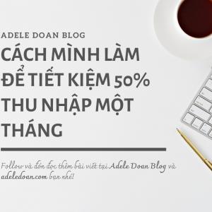 Cách mình làm để tiết kiệm 50% thu nhập một tháng - Adele Doan Blog